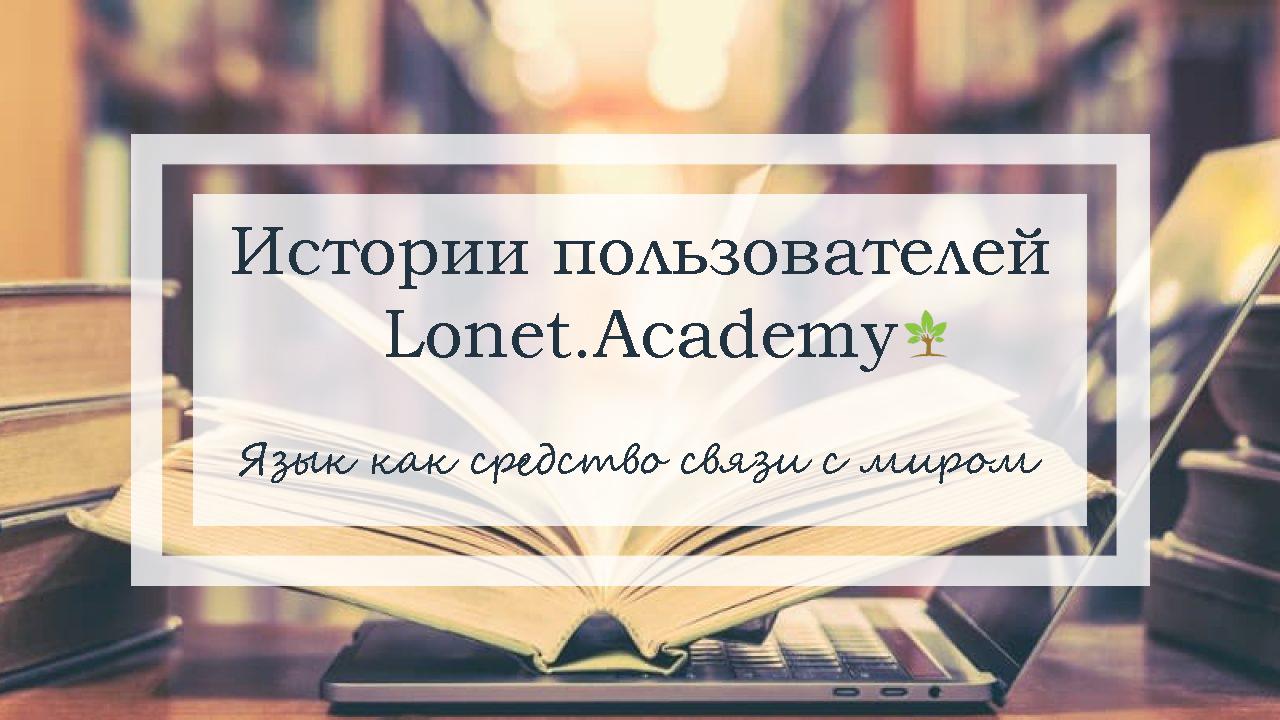Английский в наше время надо знать всем! Так считает один из пользователей Lonet.Academy